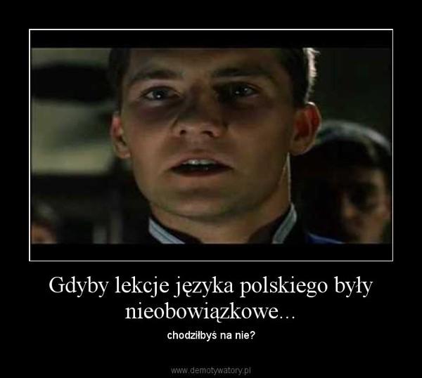 Gdyby lekcje języka polskiego były nieobowiązkowe... – chodziłbyś na nie?