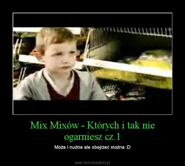 Mix Mixów - Których i tak nie ogarniesz cz.1 – Może i nudne ale obejrzeć można :D