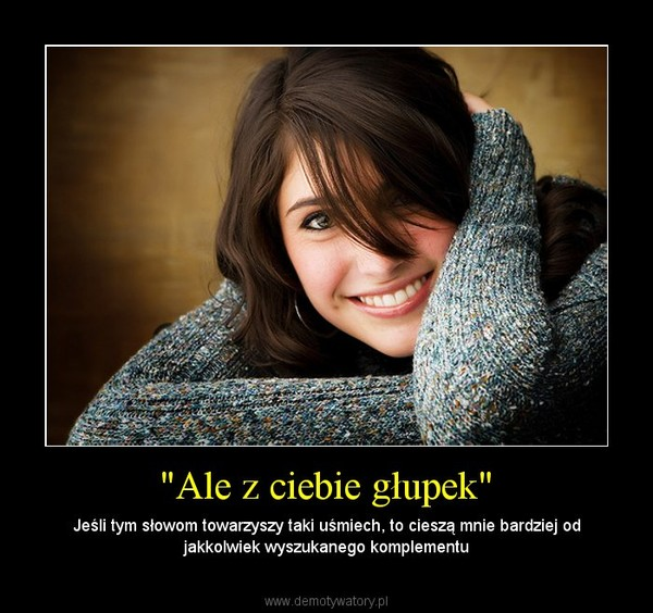 """""""Ale z ciebie głupek"""" – Jeśli tym słowom towarzyszy taki uśmiech, to cieszą mnie bardziej od jakkolwiek wyszukanego komplementu"""