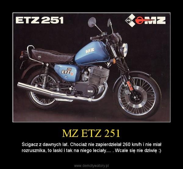 MZ ETZ 251 – Ścigacz z dawnych lat. Chociaż nie zapierdzielał 260 km/h i nie miał rozrusznika, to laski i tak na niego leciały.... . Wcale się nie dziwię :)