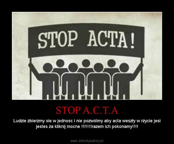 STOP A.C.T.A – Ludzie zbierzmy sie w jednosc i nie pozwólmy aby acta weszły w rzycie jesi jestes za kliknij mocne !!!!!!!razem ich pokonamy!!!!
