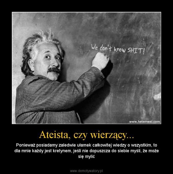 Ateista, czy wierzący... – Ponieważ posiadamy zaledwie ułamek całkowitej wiedzy o wszystkim, to dla mnie każdy jest kretynem, jeśli nie dopuszcza do siebie myśli, że może się mylić