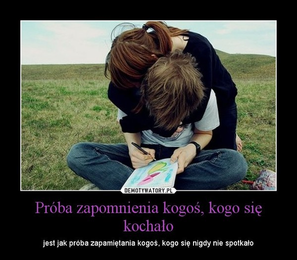 Próba zapomnienia kogoś, kogo się kochało – jest jak próba zapamiętania kogoś, kogo się nigdy nie spotkało