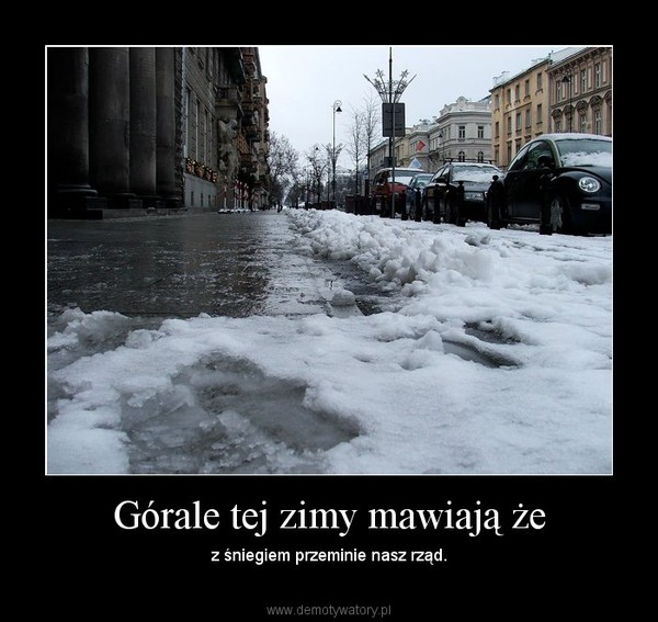 Górale tej zimy mawiają że – z śniegiem przeminie nasz rząd.