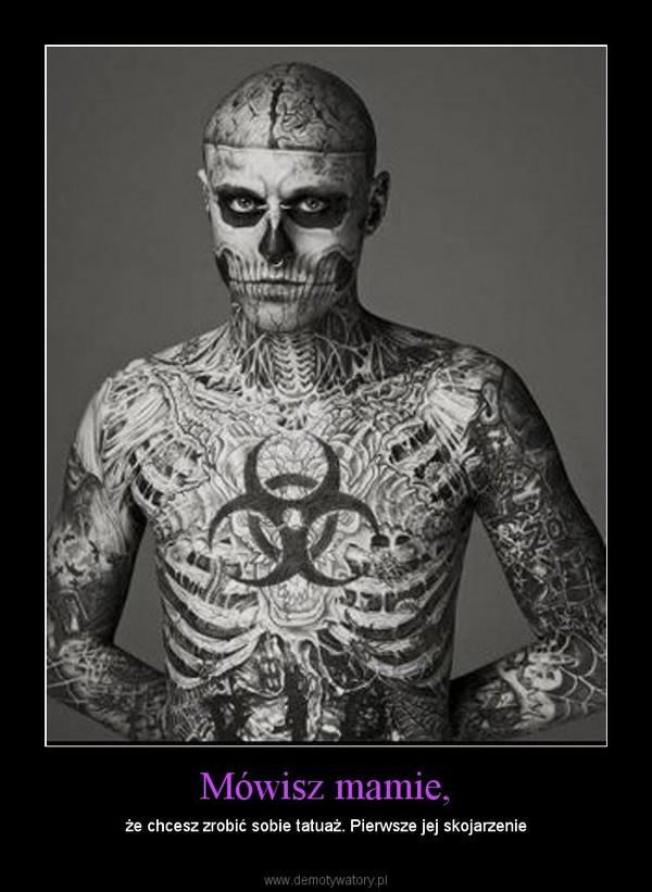 Mówisz mamie, – że chcesz zrobić sobie tatuaż. Pierwsze jej skojarzenie