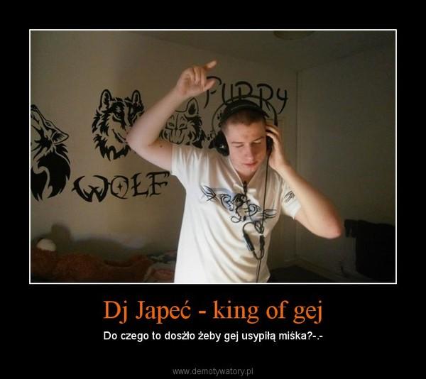 Dj Japeć - king of gej – Do czego to dosżło żeby gej usypiłą miśka?-.-