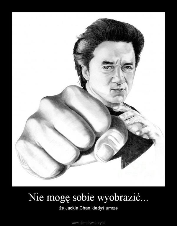 Nie mogę sobie wyobrazić... – że Jackie Chan kiedyś umrze