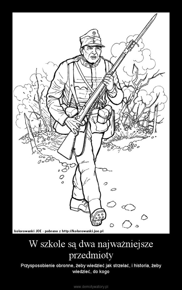 W szkole są dwa najważniejsze przedmioty – Przysposobienie obronne, żeby wiedzieć jak strzelać, i historia, żeby wiedzieć, do kogo