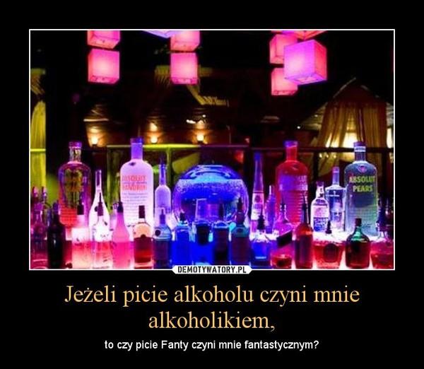 Jeżeli picie alkoholu czyni mnie alkoholikiem, – to czy picie Fanty czyni mnie fantastycznym?