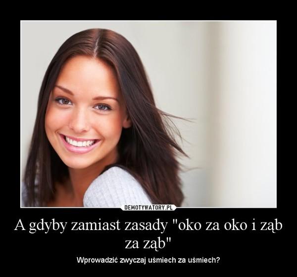 """A gdyby zamiast zasady """"oko za oko i ząb za ząb"""" – Demotywatory.pl"""