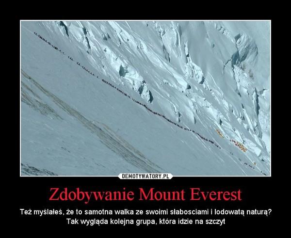 Zdobywanie Mount Everest – Też myślałeś, że to samotna walka ze swoimi słabosciami i lodowatą naturą? Tak wygląda kolejna grupa, która idzie na szczyt
