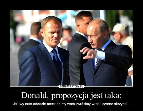 Donald, propozycja jest taka: – Jak wy nam oddacie mecz, to my wam zwrócimy wrak i czarne skrzynki...