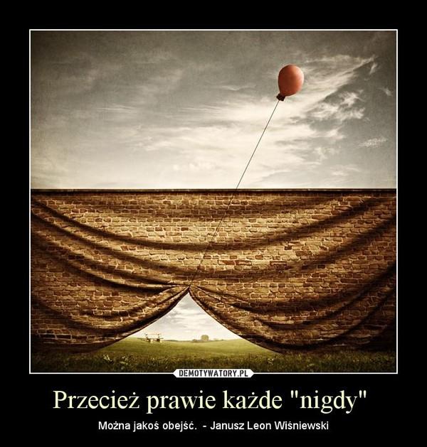 """Przecież prawie każde """"nigdy""""  – Można jakoś obejść.  - Janusz Leon Wiśniewski"""