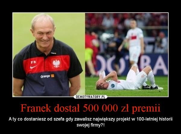 Franek dostał 500 000 zł premii – A ty co dostaniesz od szefa gdy zawalisz największy projekt w 100-letniej historii swojej firmy?!