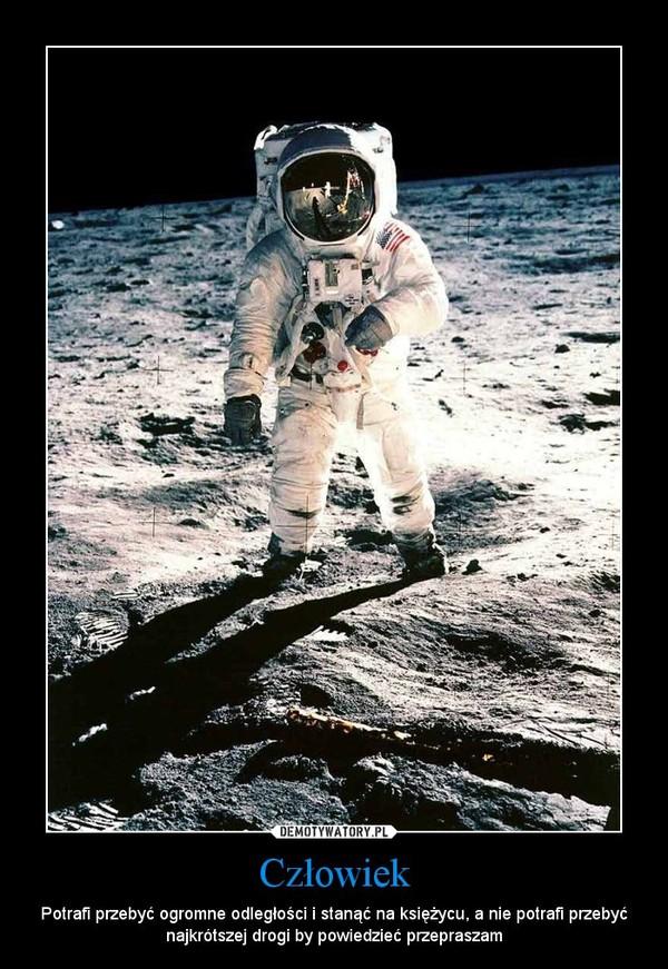 Człowiek – Potrafi przebyć ogromne odległości i stanąć na księżycu, a nie potrafi przebyć najkrótszej drogi by powiedzieć przepraszam