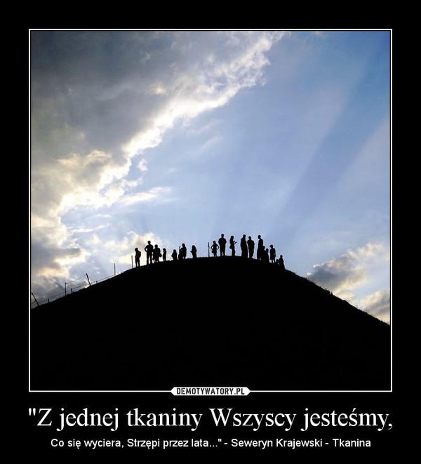 """""""Z jednej tkaniny Wszyscy jesteśmy, – Co się wyciera, Strzępi przez lata..."""" - Seweryn Krajewski - Tkanina"""
