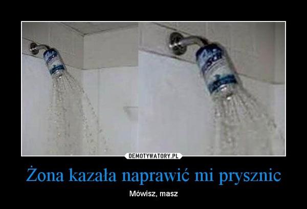 Żona kazała naprawić mi prysznic – Mówisz, masz