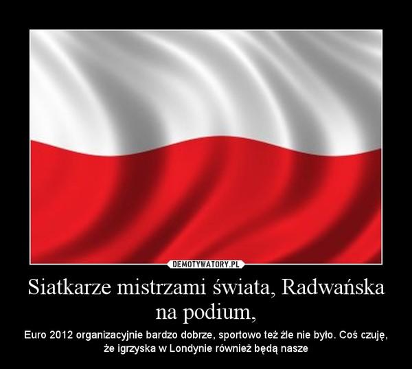 Siatkarze mistrzami świata, Radwańska na podium, – Euro 2012 organizacyjnie bardzo dobrze, sportowo też źle nie było. Coś czuję, że igrzyska w Londynie również będą nasze