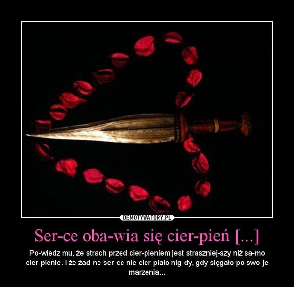 Serce obawia się cierpień [...] – Powiedz mu, że strach przed cierpieniem jest straszniejszy niż samo cierpienie. I że żadne serce nie cierpiało nigdy, gdy sięgało po swoje marzenia...