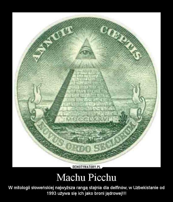 Machu Picchu – W mitologii słoweńskiej najwyższa rangą stajnia dla delfinów, w Uzbekistanie od 1993 używa się ich jako broni jądrowej!!!