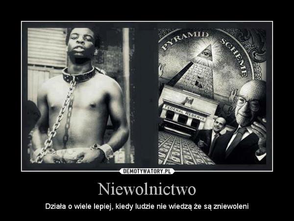 Niewolnictwo – Działa o wiele lepiej, kiedy ludzie nie wiedzą że są zniewoleni