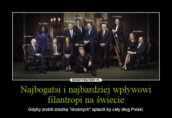 """Najbogatsi i najbardziej wpływowi filantropi na świecie – Gdyby zrobili zrzutkę """"drobnych"""" spłacili by cały dług Polski."""