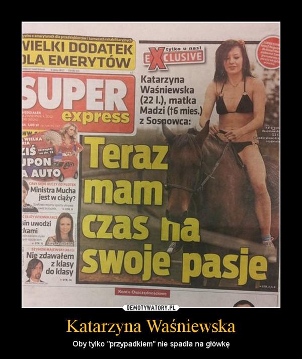 """Katarzyna Waśniewska – Oby tylko """"przypadkiem"""" nie spadła na główkę"""