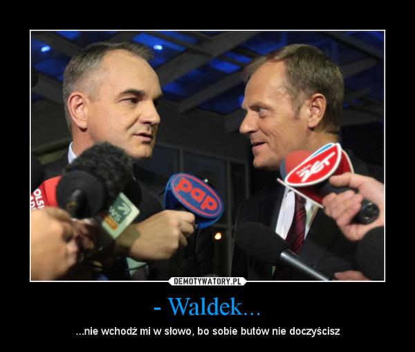 - Waldek... – ...nie wchodź mi w słowo, bo sobie butów nie doczyścisz