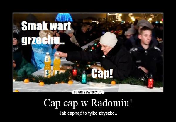 Cap cap w Radomiu! – Jak capnąć to tylko zbyszko..