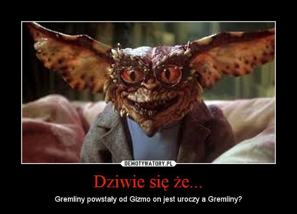 Dziwie się że... – Gremliny powstały od Gizmo on jest uroczy a Gremliny?