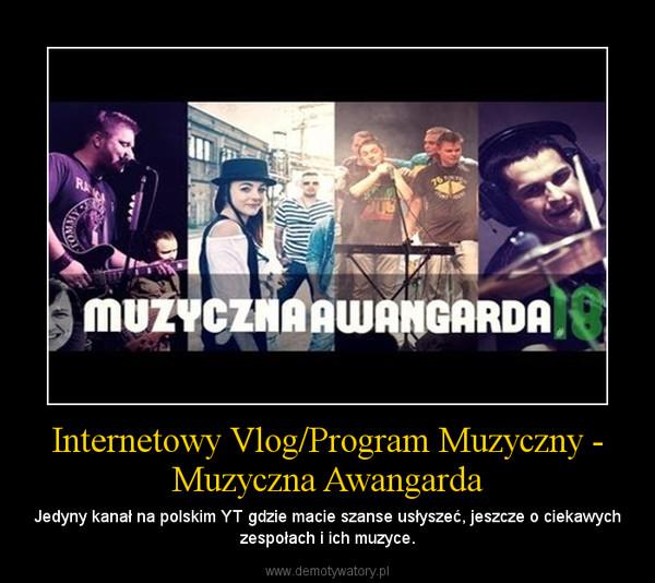 Internetowy Vlog/Program Muzyczny - Muzyczna Awangarda – Jedyny kanał na polskim YT gdzie macie szanse usłyszeć, jeszcze o ciekawych zespołach i ich muzyce.