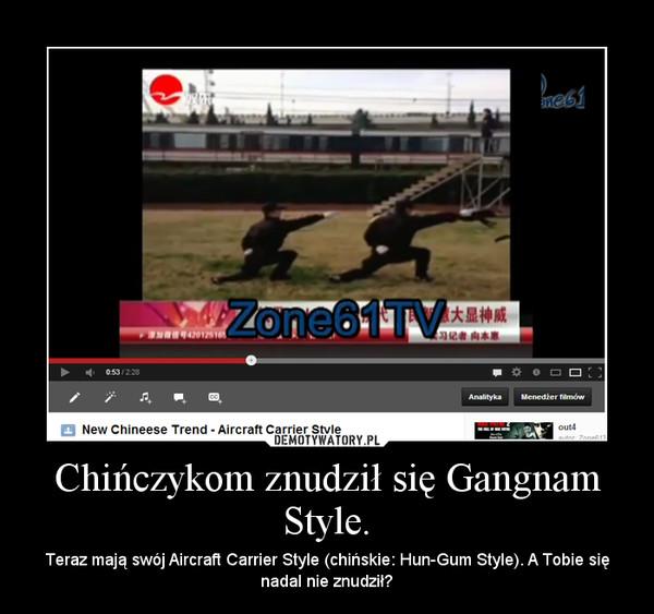 Chińczykom znudził się Gangnam Style. – Teraz mają swój Aircraft Carrier Style (chińskie: Hun-Gum Style). A Tobie się nadal nie znudził?