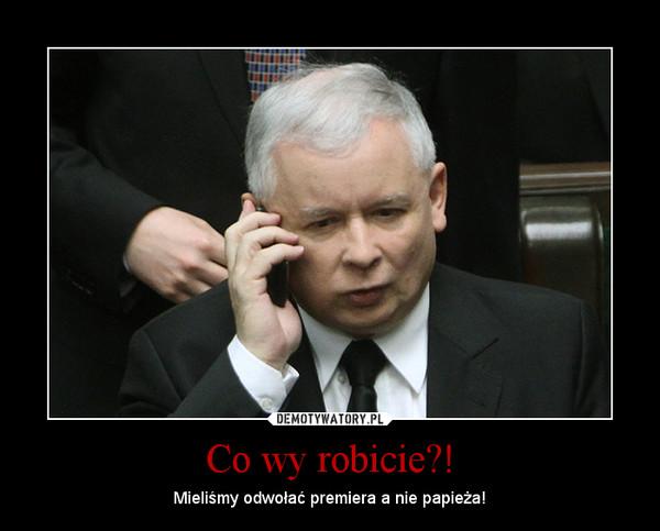 Co wy robicie?! – Mieliśmy odwołać premiera a nie papieża!