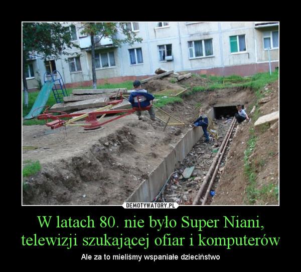 W latach 80. nie było Super Niani, telewizji szukającej ofiar i komputerów – Ale za to mieliśmy wspaniałe dzieciństwo