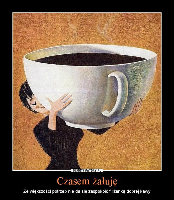 Czasem żałuję – Że większości potrzeb nie da się zaspokoić filiżanką dobrej kawy
