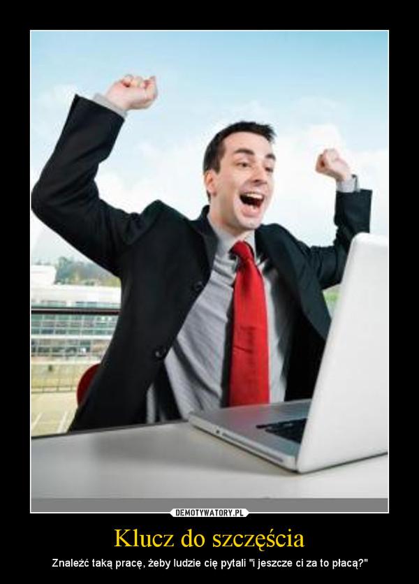 """Klucz do szczęścia – Znaleźć taką pracę, żeby ludzie cię pytali """"i jeszcze ci za to płacą?"""""""