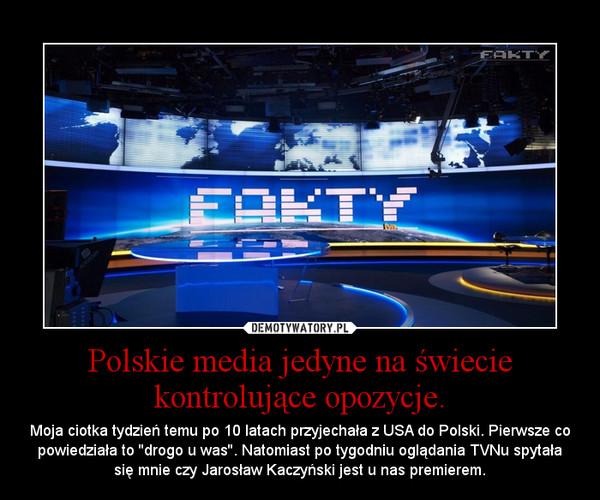 Polskie media jedyne na świecie kontrolujące opozycje. – Moja ciotka tydzień temu po 10 latach przyjechała z USA do Polski. Pierwsze co powiedziała to ''drogo u was''. Natomiast po tygodniu oglądania TVNu spytała się mnie czy Jarosław Kaczyński jest u nas premierem.
