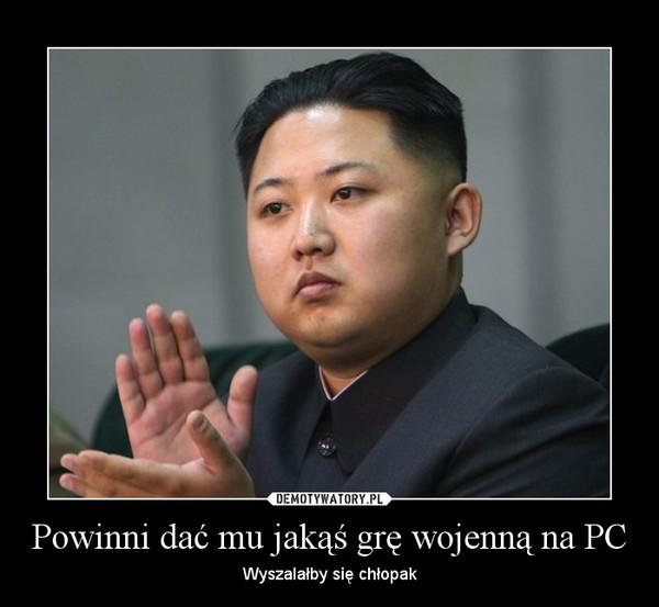 Powinni dać mu jakąś grę wojenną na PC – Wyszalałby się chłopak
