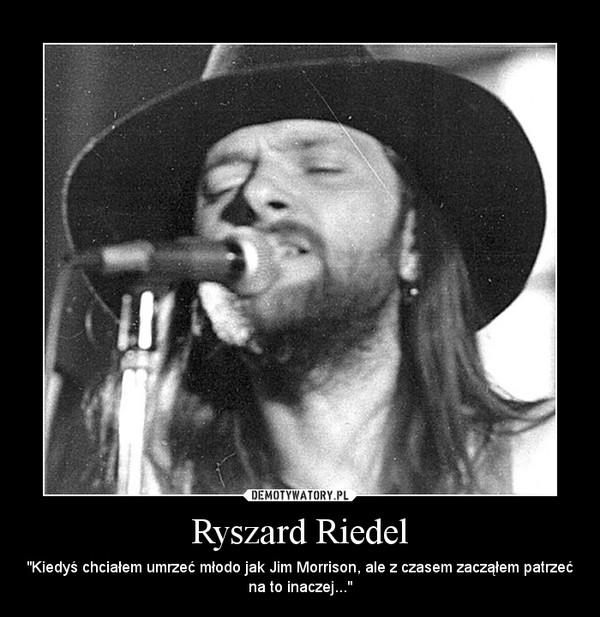 """Ryszard Riedel – """"Kiedyś chciałem umrzeć młodo jak Jim Morrison, ale z czasem zacząłem patrzeć na to inaczej..."""""""