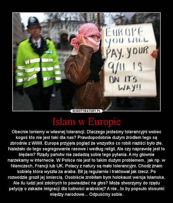 Islam w Europie – Obecnie toniemy w własnej tolerancji. Dlaczego jesteśmy tolerancyjni wobec kogoś kto nie jest taki dla nas? Prawdopodobnie dużym źródłem tego są zbrodnie z WWII. Europa przyjęła pogląd że wszystko co robili naziści było złe. Należało do tego segregowanie rasowe i według religii. Ale czy naprawdę jest to błędem? Rządy państw nie zadadzą sobie tego pytania. A my głównie narzekamy w internecie. W Polsce nie jest to takim dużym problemem,  jak np. w Niemczech, Francji lub UK. Polacy z natury są mało tolerancyjni. Chodź znam kobietę która wyszła za araba. Bił ją regularnie i traktował jak rzecz. Po rozwodzie groził jej śmiercią. Osobiście zrobiłam bym holokaust wersja Islamska. Ale ilu ludzi jest zdolnych to powiedzieć na głos? Może stworzymy do rządu petycję o zakazie imigracji dla ludności arabskiej? A nie...to by popsuło stosunki między narodowe... Odpuśćmy sobie.