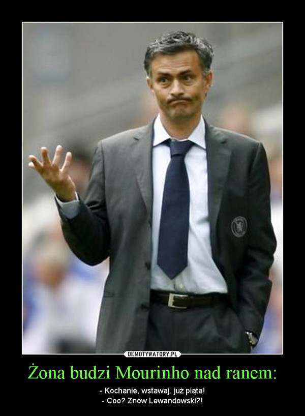 Żona budzi Mourinho nad ranem: – - Kochanie, wstawaj, już piąta!- Coo? Znów Lewandowski?!