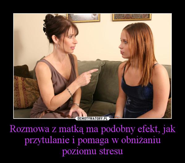 Rozmowa z matką ma podobny efekt, jak przytulanie i pomaga w obniżaniu poziomu stresu –