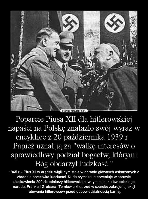 """Poparcie Piusa XII dla hitlerowskiej napaści na Polskę znalazło swój wyraz w encyklice z 20 października 1939 r . Papież uznał ją za """"walkę interesów o sprawiedliwy podział bogactw, którymi Bóg obdarzył ludzkość."""" – 1945 r. - Pius XII w orędziu wigilijnym staje w obronie głównych oskarżonych o zbrodnie przeciwko ludzkości. Kuria rzymska interweniuje w sprawie ułaskawienia 200 zbrodniarzy hitlerowskich, w tym m.in. katów polskiego narodu, Franka i Greisera. To niewielki epizod w szeroko zakrojonej akcji ratowania hitlerowców przed odpowiedzialnością karną."""