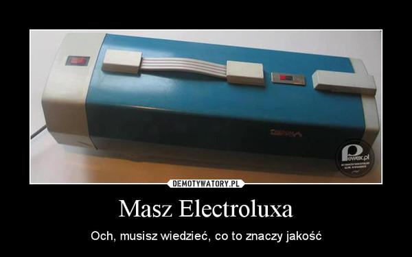 Masz Electroluxa – Och, musisz wiedzieć, co to znaczy jakość