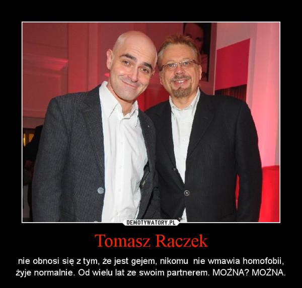 Tomasz Raczek – nie obnosi się z tym, że jest gejem, nikomu  nie wmawia homofobii, żyje normalnie. Od wielu lat ze swoim partnerem. MOŻNA? MOŻNA.