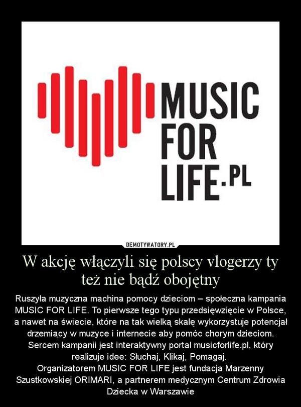 W akcję włączyli się polscy vlogerzy ty też nie bądź obojętny – Ruszyła muzyczna machina pomocy dzieciom – społeczna kampania MUSIC FOR LIFE. To pierwsze tego typu przedsięwzięcie w Polsce, a nawet na świecie, które na tak wielką skalę wykorzystuje potencjał drzemiący w muzyce i internecie aby pomóc chorym dzieciom. Sercem kampanii jest interaktywny portal musicforlife.pl, który realizuje idee: Słuchaj, Klikaj, Pomagaj. Organizatorem MUSIC FOR LIFE jest fundacja Marzenny Szustkowskiej ORIMARI, a partnerem medycznym Centrum Zdrowia Dziecka w Warszawie