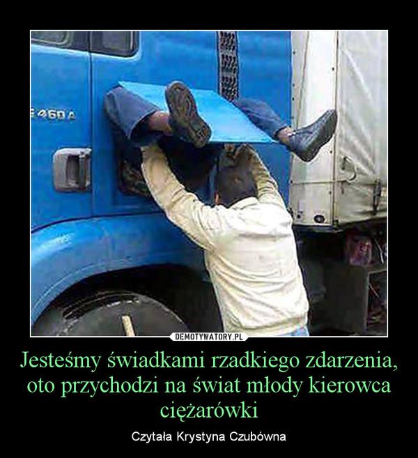 Jesteśmy świadkami rzadkiego zdarzenia, oto przychodzi na świat młody kierowca ciężarówki – Czytała Krystyna Czubówna