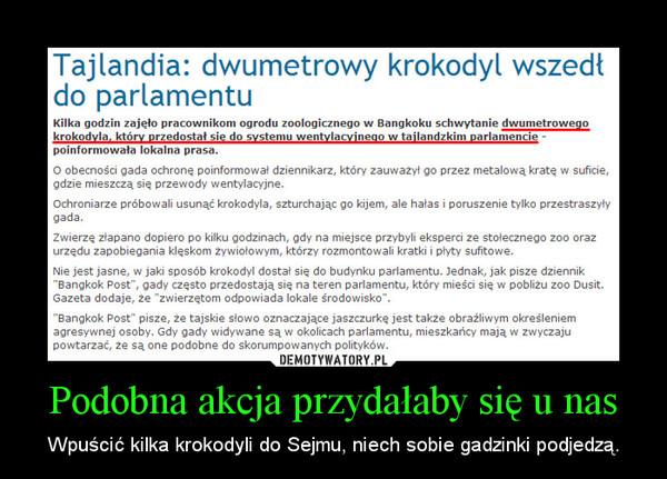 Podobna akcja przydałaby się u nas – Wpuścić kilka krokodyli do Sejmu, niech sobie gadzinki podjedzą.