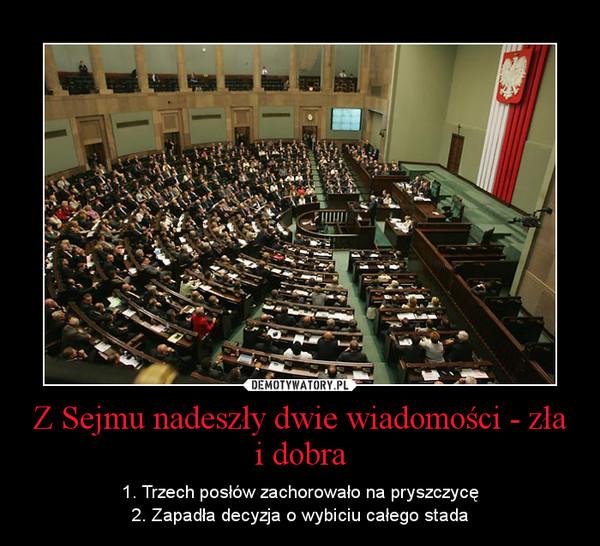 Z Sejmu nadeszły dwie wiadomości - zła i dobra – 1. Trzech posłów zachorowało na pryszczycę2. Zapadła decyzja o wybiciu całego stada