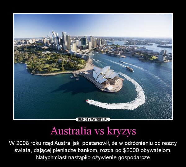 Australia vs kryzys – W 2008 roku rząd Australijski postanowił, że w odróżnieniu od reszty świata, dającej pieniądze bankom, rozda po $2000 obywatelom. Natychmiast nastąpiło ożywienie gospodarcze